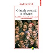 O istorie culturala a nebuniei. De la Biblie la Freud, de la casa de nebuni la medicina moderna/Andrew Scull