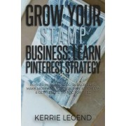 Grow Your Stamp Business: Learn Pinterest Strategy: How to Increase Blog Subscribers, Make More Sales, Design Pins, Automate & Get Website Traff