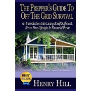 The Prepper's Guide To Off The Grid Survival: An Introduction Into Living A Self Sufficient, Stress Free Lifestyle In Financial Peace, Paperback/Henry Hill