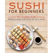 Sushi for Beginners: The Complete Guide - 100 Delicious Recipes to Get Started, and Tips for Success, Paperback/Makiko Tsuji