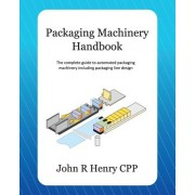 Packaging Machinery Handbook: The Complete Guide to Automated Packaging Machinery Including Packaging Line Design