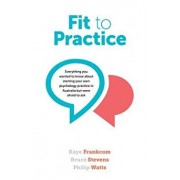 Fit to Practice: Everything You Wanted to Know about Starting Your Own Psychology Practice in Australia But Were Afraid to Ask, Paperback/Kaye Frankcom