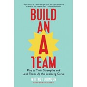 Build an A-Team: Play to Their Strengths and Lead Them Up the Learning Curve, Hardcover/Whitney Johnson