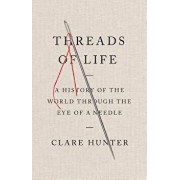 Threads of Life: A History of the World Through the Eye of a Needle, Hardcover/Clare Hunter