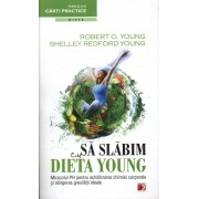 Sa Slabim Cu Dieta Young - Miracolul Ph Pentru Echilibrarea Chimiei Corporale Si Atingerea Greutatii Ideale