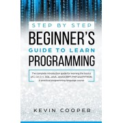 Step by Step Beginners' Guide to Learn Programming: The Complete Introduction Guide for Learning the Basics of C, C#, C++, SQL, JAVA, JAVASCRIPT, PHP,, Paperback/Kevin Cooper
