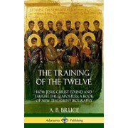 The Training of the Twelve: How Jesus Christ Found and Taught the 12 Apostles; A Book of New Testament Biography (Hardcover)/A. B. Bruce
