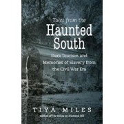 Tales from the Haunted South: Dark Tourism and Memories of Slavery from the Civil War Era, Paperback/Tiya Miles