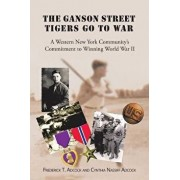 The Ganson Street Tigers Go to War: A Western New York Community's Commitment to Winning World War II, Paperback/Fr T. Adcock and Cynthia Nassiff Adcock