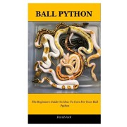Ball Python: The Beginners Guide On How To Care For Your Ball Python, Paperback/David Jack