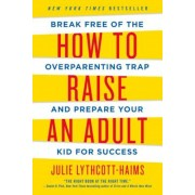 How to Raise an Adult: Break Free of the Overparenting Trap and Prepare Your Kid for Success, Paperback
