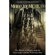 Mining for Michigan: The History of Mining Along the Great Lakes and the Upper Peninsula, Paperback/Charles River Editors