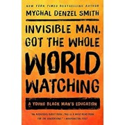 Invisible Man, Got the Whole World Watching: A Young Black Man's Education, Paperback/Mychal Denzel Smith