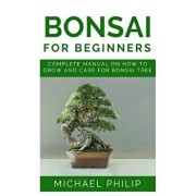Bonsai for Beginners: Complete Manual on How to Grow and Care for Bonsai Tree, Paperback/Michael Philips