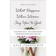 What Happens When Women Say Yes to God: *live More Fully *love More Deeply *experience God's Best for You, Paperback/Lysa TerKeurst