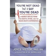 You're Not Dead 'Til I Say You're Dead: A Nurse's Reflections on Death, Dying and the Near-Death Experience, Paperback/Joyce Victor