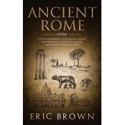 Ancient Rome: A Concise Overview of the Roman History and Mythology Including the Rise and Fall of the Roman Empire, Hardcover/Eric Brown