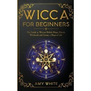 Wicca For Beginners: The Guide to Wiccan Beliefs, Magic, Rituals, Witchcraft, and Living a Magical Life, Paperback/Amy White