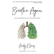 Breathe Again: How to experience the life of God here on earth, Paperback/Andy Elmes