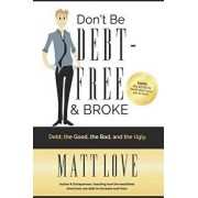 Don't Be Debt-Free & Broke: Debt; The Good, the Bad, and the Ugly, Paperback/Matt Love