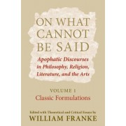 On What Cannot Be Said: Apophatic Discourses in Philosophy, Religion, Literature, and the Arts: Volume 1: Classic Formulations