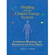 Healing with the Chakra Energy System: Acupressure, Bodywork, and Reflexology for Total Health, Paperback/John R. Cross