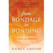 From Bondage to Bonding: A Working Guide to Recovery from Codependency and Other Injuries of the Heart, Paperback/Nancy Groom