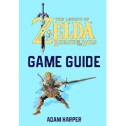 The Legend of Zelda: Breath of the Wild - Guide Book: The Guide That Will Take Your Gaming to the Next Level! Get the Info You Need in Orde, Paperback/Adam Harper