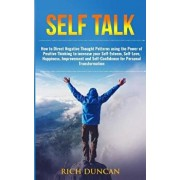 Self Talk: How to Direct Negative Thought Patterns Using the Power of Positive Thinking to Increase Your Self-Esteem, Self-Love,, Paperback/Rich Duncan