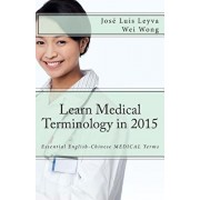 Learn Medical Terminology in 2015: English-Chinese: Essential English-Chinese MEDICAL Terms, Paperback/Wei Wong