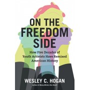 On the Freedom Side. How Five Decades of Youth Activists Have Remixed American History, Paperback/Wesley C. Hogan