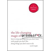 The Life-Changing Magic of Not Giving A Fck: How to Stop Spending Time You Don't Have with People You Don't Like Doing Things You Don't Want to Do, Hardcover/Sarah Knight