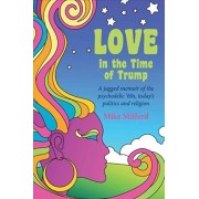 Love in the Time of Trump: A Jagged Memoir of the Psychedelic '60s, Today's Politics and Religion, Paperback/Mike Millard