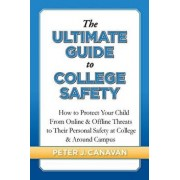 The Ultimate Guide to College Safety: How to Protect Your Child from Online & Offline Threats to Their Personal Safety at College & Around Campus, Paperback/Peter J. Canavan