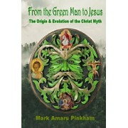 From the Green Man to Jesus: The Origin and Evolution of the Christ Myth, Paperback/Mark Amaru Pinkham