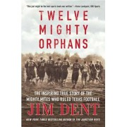 Twelve Mighty Orphans: The Inspiring True Story of the Mighty Mites Who Ruled Texas Football, Paperback/Jim Dent
