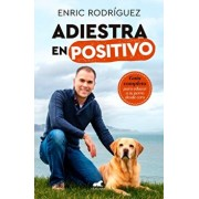 Adiestra En Positivo: Gua Completa Para Educar a Tu Perro Desde Cero / Positive Training: A Complete Guide for Training Your Dog from Zero, Paperback/Enric Rodriguez
