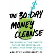 The 30-Day Money Cleanse Take Control of Your Finances Manage Your Spending and De-Stress Your Money for Good