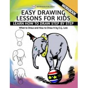 Easy Drawing Lessons for Kids - Learn How to Draw Step by Step - What to Draw and How to Draw It - Workbook, Paperback