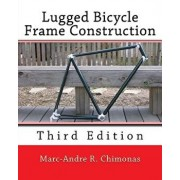 Lugged Bicycle Frame Construction: Third Edition, Paperback/Marc-Andre R. Chimonas