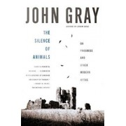 The Silence of Animals: On Progress and Other Modern Myths, Paperback/John Gray