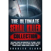 The Ultimate Serial Killer Collection: True Crime Stories and Biographies of Ted Bundy, Jeffrey Dahmer, Zodiac Killer, Jack the Ripper, John Wayne Gac, Paperback/Charles Clark