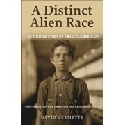 A Distinct Alien Race: The Untold Story of Franco-Americans: Industrialization, Immigration, Religious Strife, Paperback/David G. Vermette