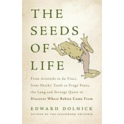 The Seeds of Life: From Aristotle to Da Vinci, from Sharks' Teeth to Frogs' Pants, the Long and Strange Quest to Discover Where Babies Co, Hardcover