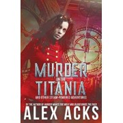 Murder on the Titania and Other Steam-Powered Adventures, Paperback/Alex Acks