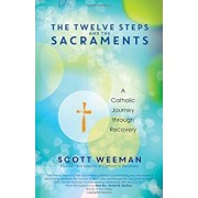 The Twelve Steps and the Sacraments: A Catholic Journey Through Recovery, Paperback/Scott Weeman