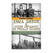 Irma Grese & Other Infamous SS Female Guards: The Secret Stories of Their Holocaust & Auschwitz Atrocities Revealed, Paperback