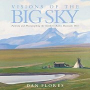 Visions of the Big Sky: Painting and Photographing the Northern Rocky Mountain West, Hardcover