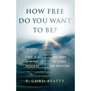 How Free Do You Want To Be?: The Story Of A Cure For Addiction, Paperback/Robert Cord Beatty