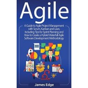 Agile: A Guide to Agile Project Management with Scrum, Kanban, and Lean, Including Tips for Sprint Planning and How to Create, Hardcover/James Edge